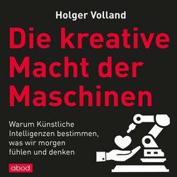 Die kreative Macht der Maschinen (Warum Künstliche Intelligenzen bestimmen, was wir morgen fühlen und denken) Audiobook