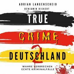 True Crime Deutschland 2 (Wahre Verbrechen - Echte Kriminalfälle) Audiobook
