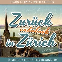 Learn German with Stories: Zurück in Zürich - 10 Short Stories for Beginners Audiobook