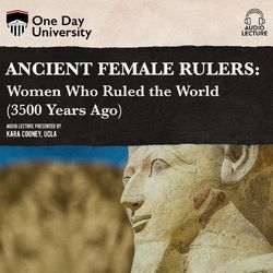 Ancient Female Rulers - Women Who Ruled the World (3500 Years Ago) (Unabridged)