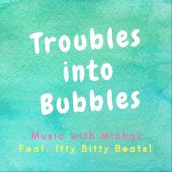 Troubles into Bubbles