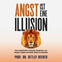 Angst ist eine Illusion: Der neue Weg, Sorgen, Angst und Panik schnell zu beenden (Das revolutionäre 3-Wochen-Programm 5 Minuten täglich für ein besseres Leben) Audiobook