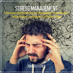 Stress Management (Increase Productivity by Managing Your Stress with These 10 Simple to Follow Tips)