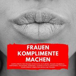 Frauen Komplimente Machen (Komplimente für Frauen um richtig zu flirten, Frauen erobern & verführen, Anziehung aufbauen, Attra Audiobook