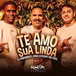 Te Amo Sua Linda – DJ Pernambuco Part. Jonas Esticado e MC Kekel