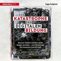 Die Katastrophe der digitalen Bildung (Warum Tablets Schüler nicht klüger machen – und Menschen die besseren Lehrer sind) Audiobook