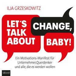 Let's talk about change, baby! (Ein Motivations-Manifest für Unternehmer, Querdenker und alle, die es werden wollen Dein Erfolg)