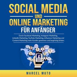 Social Media und Online Marketing für Anfänger (Durch Facebook Marketing, Instagram Marketing, LinkedIn Marketing, YouTube Marketing, Influencer Ma
