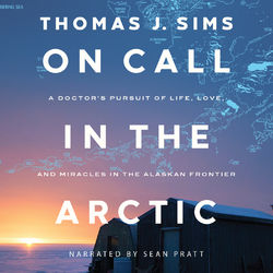 On Call in the Arctic - A Doctor's Pursuit of Life, Love, and Miracles in the Alaskan Frontier (Unabridged)