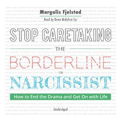 Stop Caretaking the Borderline or Narcissist - How to End the Drama and Get On With Life (Unabridged)