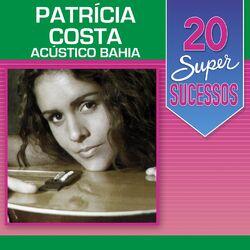 Patrícia Costa – 20 Super Sucessos: Patrícia Costa (Acústico Bahia) 2014 CD Completo