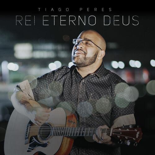 Baixar Música Rei, Eterno Deus – Tiago Peres (2018) + (Playback) Grátis