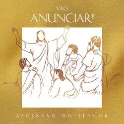 Coro Edipaul, Andréia Zanardi, Renato Palão, Ir. Bárbara Santana FSP – Vão Anunciar! (Ascensão do Senhor) 2021 CD Completo