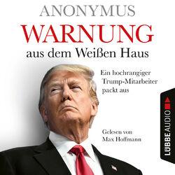 Warnung aus dem Weißen Haus - Ein hochrangiger Trump-Mitarbeiter packt aus (Ungekürzt)