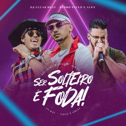 Ser Solteiro É Foda (Com Pedro Paulo & Alex)