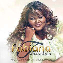 Fabiana Anastácio – Adorador 3 – Além das Circunstâncias 2017 CD Completo