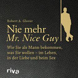 Nie mehr Mr. Nice Guy (Wie Sie als Mann bekommen, was Sie wollen - Im Leben, in der Liebe und beim Sex)