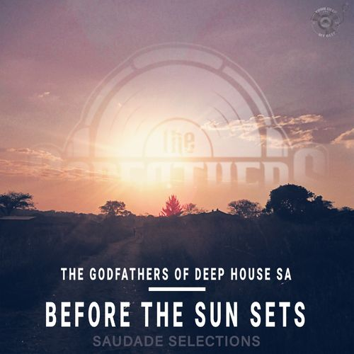 The Godfathers Of Deep House SA – Before the Sun Sets (Saudade Selections)